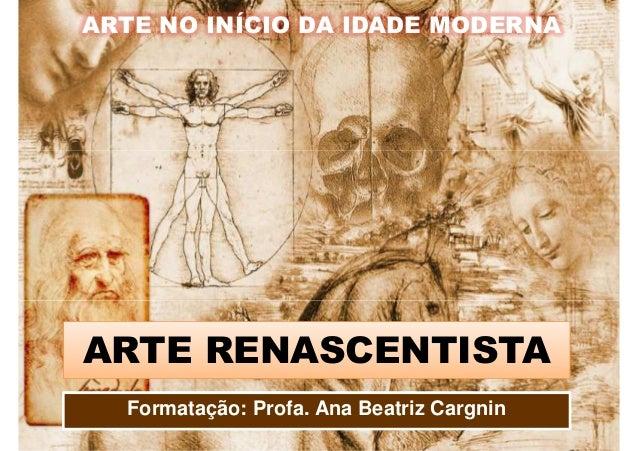 ARTE NO INÍCIO DA IDADE MODERNA ARTE RENASCENTISTA Formatação: Profa. Ana Beatriz Cargnin
