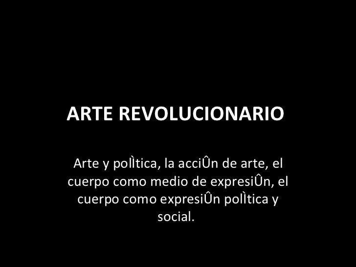 ARTE REVOLUCIONARIO  Arte y política, la acción de arte, el cuerpo como medio de expresión, el cuerpo como expresión polít...