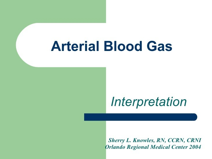 Arterial Blood Gas Interpretation Sherry L. Knowles, RN, CCRN, CRNI Orlando Regional Medical Center 2004