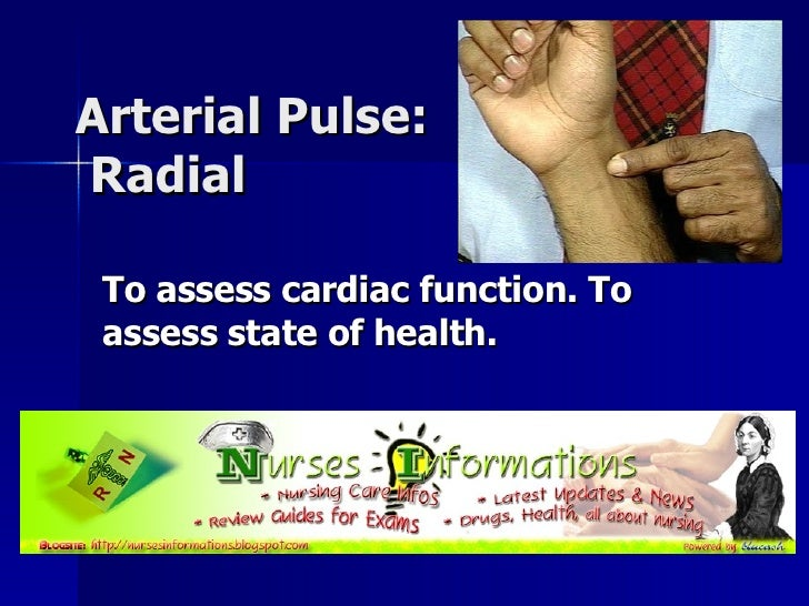 Arterial Pulse:  Radial  To assess cardiac function. To assess state of health.