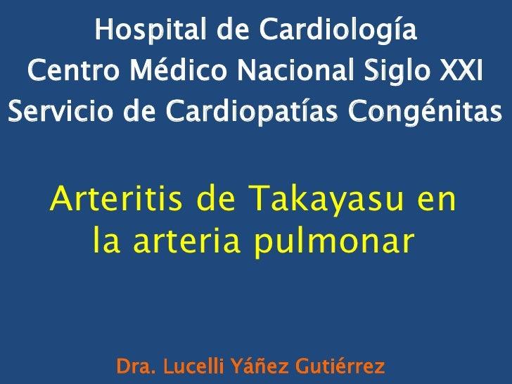 Hospital de Cardiología Centro Médico Nacional Siglo XXIServicio de Cardiopatías Congénitas  Arteritis de Takayasu en    l...