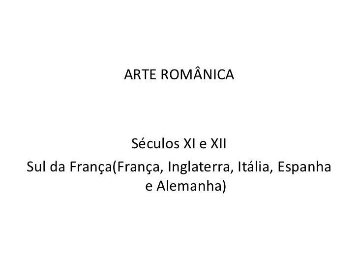 ARTE ROMÂNICA                Séculos XI e XIISul da França(França, Inglaterra, Itália, Espanha                  e Alemanha)