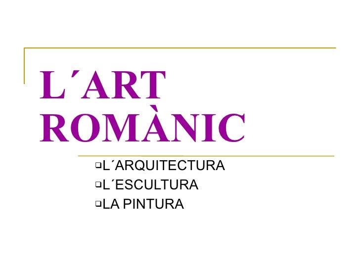 L´ART ROMÀNIC <ul><ul><li>L´ARQUITECTURA </li></ul></ul><ul><ul><li>L´ESCULTURA </li></ul></ul><ul><ul><li>LA PINTURA </li...