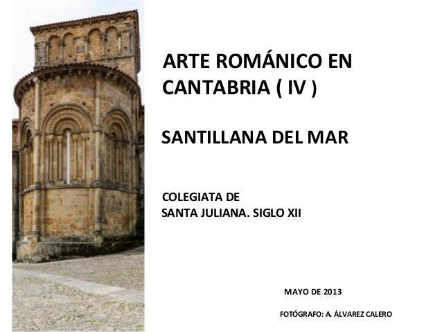ARTE ROMÁNICO EN CANTABRIA ( IV ) SANTILLANA DEL MAR COLEGIATA DE SANTA JULIANA. SIGLO XII MAYO DE 2013 FOTÓGRAFO: A. ÁLVA...