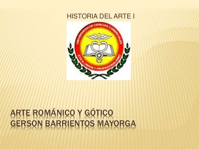 ARTE ROMÁNICO Y GÓTICO GERSON BARRIENTOS MAYORGA HISTORIA DEL ARTE I