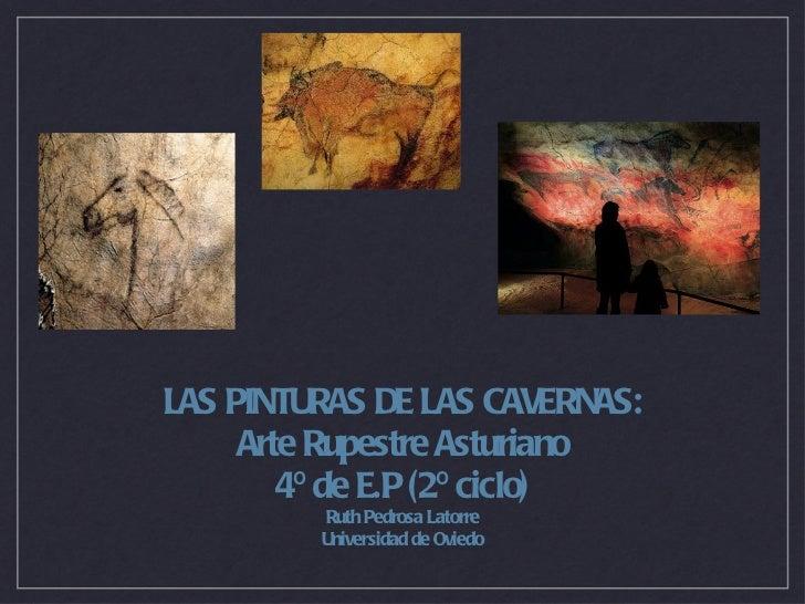 <ul><li>LAS PINTURAS DE LAS CAVERNAS: </li></ul><ul><li>Arte Rupestre Asturiano </li></ul><ul><li>4º de E.P (2º ciclo) </l...