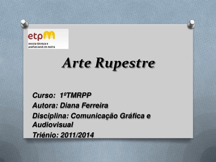 Arte Rupestre<br />Curso:  1ºTMRPP<br />Autora: Diana Ferreira<br />Disciplina: C