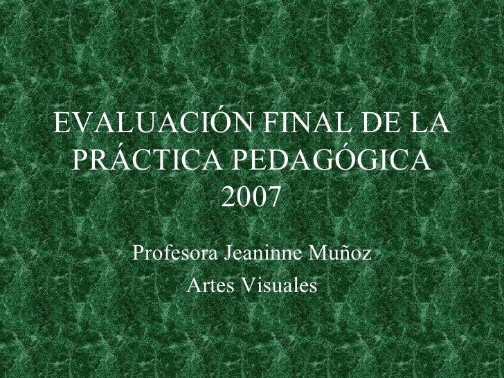 EVALUACIÓN FINAL DE LA PRÁCTICA PEDAGÓGICA 2007 Profesora Jeaninne Muñoz Artes Visuales