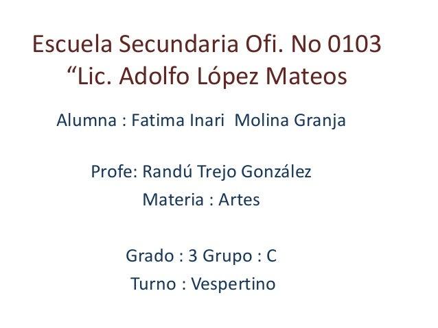 "Escuela Secundaria Ofi. No 0103 ""Lic. Adolfo López Mateos Alumna : Fatima Inari Molina Granja Profe: Randú Trejo González ..."
