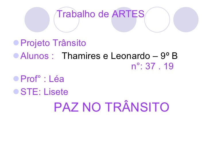 Trabalho de ARTES  <ul><li>Projeto Trânsito  </li></ul><ul><li>Alunos :   Thamires e Leonardo – 9º B  n°: 37 . 19  </li></...
