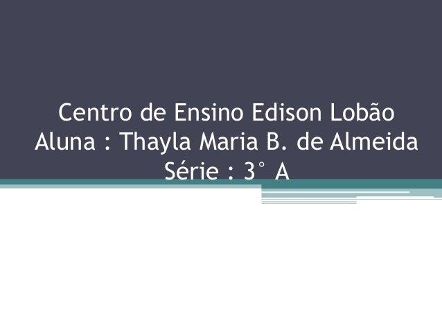 Centro de Ensino Edison LobãoAluna : Thayla Maria B. de Almeida           Série : 3° A