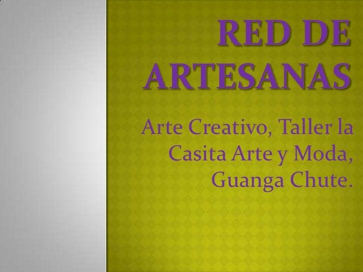 Red de artesanas<br />Arte Creativo, Taller la Casita Arte y Moda, Guanga Chute.  <br />