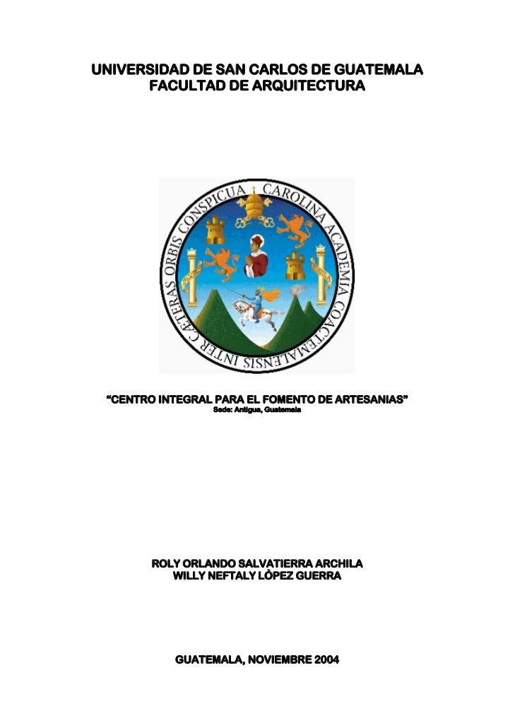 """UNIVERSIDAD DE SAN CARLOS DE GUATEMALA      FACULTAD DE ARQUITECTURA """"CENTRO INTEGRAL PARA EL FOMENTO DE ARTESANIAS""""      ..."""