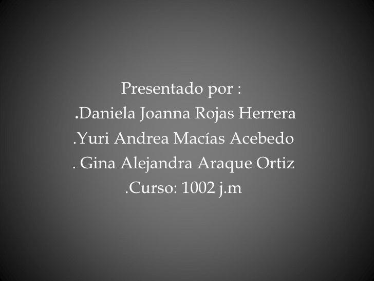 Presentado por :  . Daniela Joanna Rojas Herrera .Yuri Andrea Macías Acebedo . Gina Alejandra Araque Ortiz .Curso: 1002 j.m