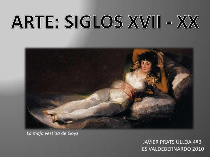 ARTE: SIGLOS XVII - XX<br />La maja vestidade Goya<br />JAVIER PRATS ULLOA 4ºB <br />IES VALDEBERNARDO 2010<br />