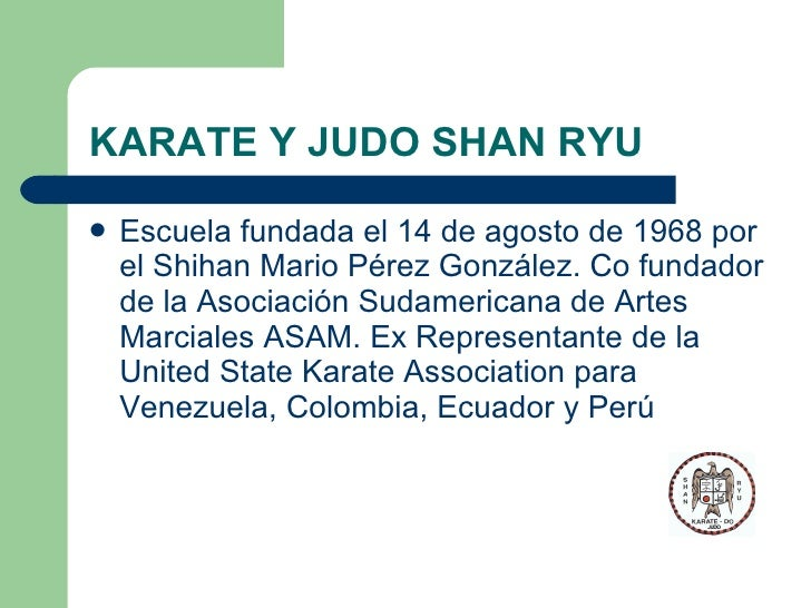 KARATE Y JUDO SHAN RYU <ul><li>Escuela fundada el 14 de agosto de 1968 por el Shihan Mario Pérez González. Co fundador de ...