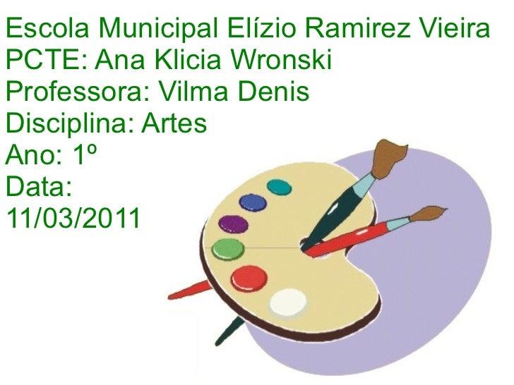 Escola Municipal Elízio Ramirez Vieira PCTE: Ana Klicia Wronski Professora: Vilma Denis Disciplina: Artes Ano: 1º Data:  1...