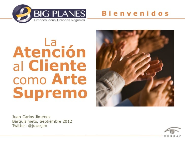 Bienvenidos               LaAtenciónal Clientecomo ArteSupremoJuan Carlos JiménezBarquisimeto, Septiembre 2012Twitter: @ju...