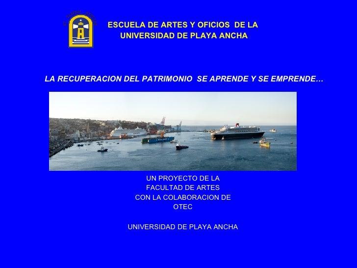 <ul><li>ESCUELA DE ARTES Y OFICIOS  DE LA  </li></ul><ul><li>UNIVERSIDAD DE PLAYA ANCHA </li></ul><ul><li> </li></ul><ul>...