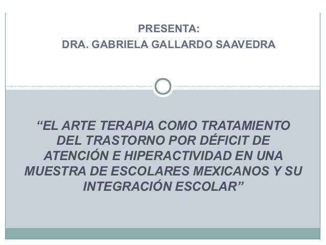 """PRESENTA: DRA. GABRIELA GALLARDO SAAVEDRA """"EL ARTE TERAPIA COMO TRATAMIENTO DEL TRASTORNO POR DÉFICIT DE ATENCIÓN E HIPERA..."""