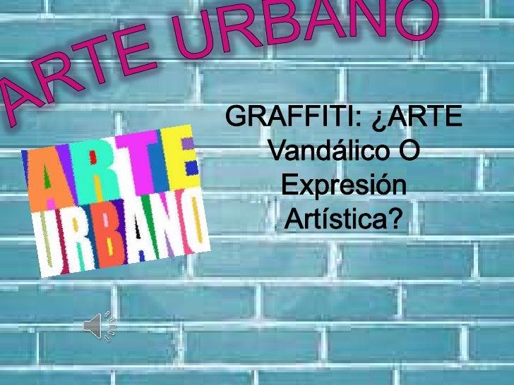 ARTE URBANO<br />GRAFFITI: ¿ARTE Vandálico O Expresión Artística?<br />