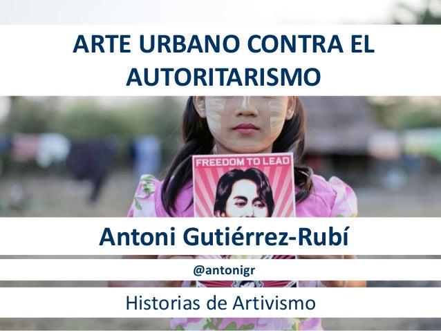 ARTE URBANO CONTRA EL AUTORITARISMO Antoni Gutiérrez-Rubí @antonigr Historias de Artivismo