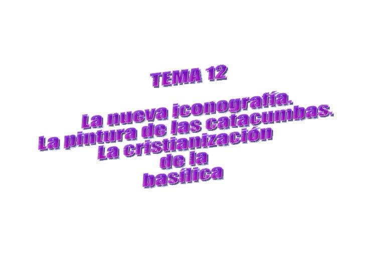 TEMA 12 La nueva iconografía. La pintura de las catacumbas. La cristianización  de la  basílica