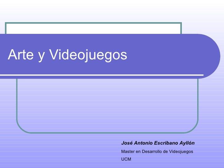 Arte y Videojuegos José Antonio Escribano Ayllón Master en Desarrollo de Videojuegos UCM