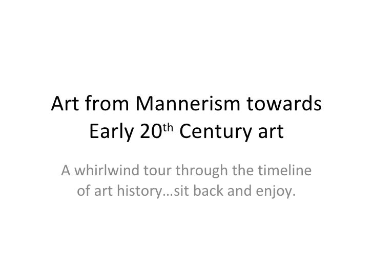 Art from Mannerism towards Early 20 th  Century art A whirlwind tour through the timeline of art history…sit back and enjoy.