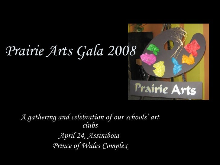 Prairie Arts Gala 2008 A gathering and celebration of our schools' art clubs April 24, Assiniboia  Prince of Wales Complex