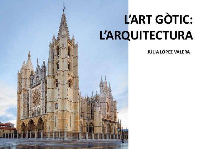 L'ART GÒTIC: L'ARQUITECTURA JÚLIA LÓPEZ VALERA