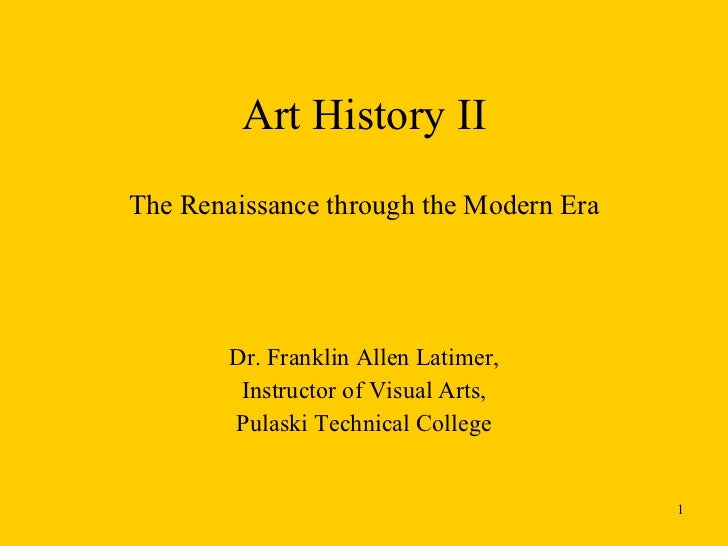 Art History II The Renaissance through the Modern Era Dr. Franklin Allen Latimer, Instructor of Visual Arts, Pulaski Techn...