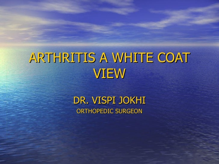 ARTHRITIS A WHITE COAT VIEW DR. VISPI JOKHI ORTHOPEDIC SURGEON