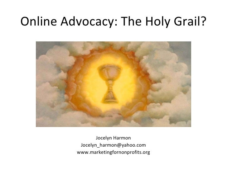 Online Advocacy: The Holy Grail? <ul><li>Jocelyn Harmon </li></ul><ul><li>[email_address] </li></ul><ul><li>www.marketingf...