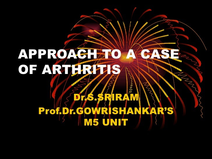 APPROACH TO A CASE OF ARTHRITIS Dr.S.SRIRAM Prof.Dr.GOWRISHANKAR'S M5 UNIT