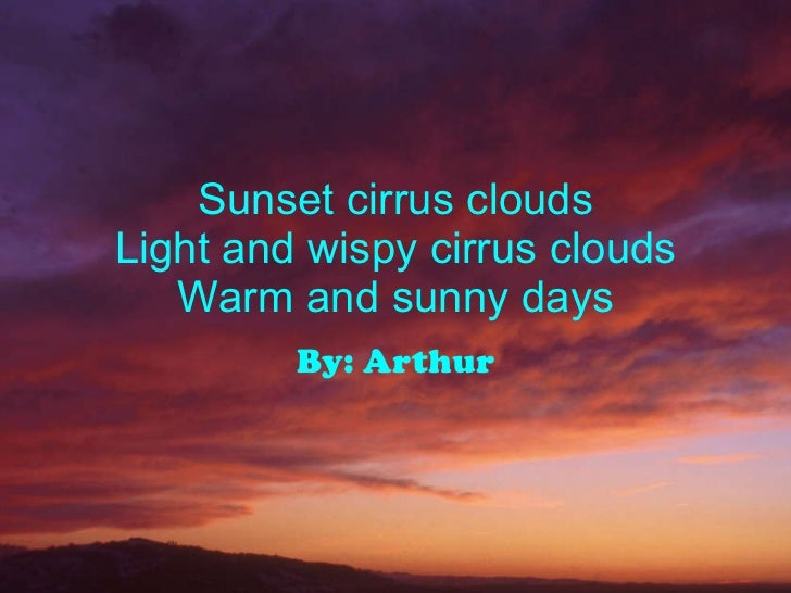 Sunset cirrus clouds Light and wispy cirrus clouds Warm and sunny days By: Arthur