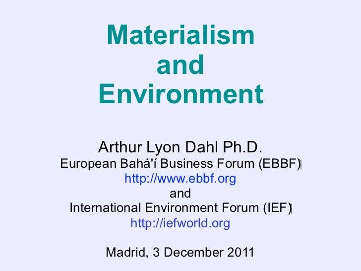 Materialism          and      Environment      Arthur Lyon Dahl Ph.D.European Baháí Business Forum (EBBF)           htt...