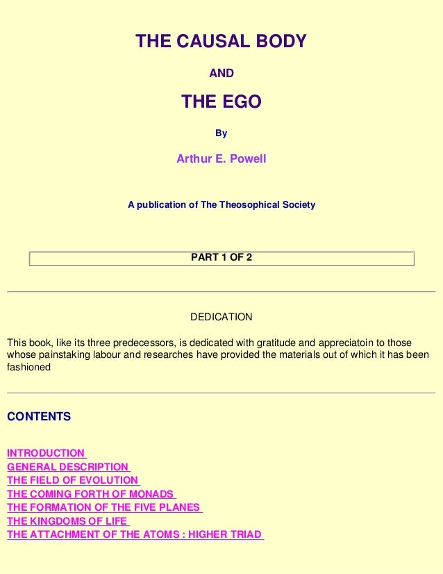 THE CAUSAL BODY AND THE EGO By Arthur E. Powell A publication of The Theosophical Society PART 1 OF 2 DEDICATION This book...
