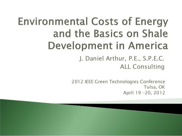 J. Daniel Arthur, P.E., S.P.E.C. ALL Consulting 2012 IEEE Green Technologies Conference Tulsa, OK April 19 -20, 2012