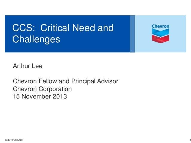 CCS: Critical Need and Challenges Arthur Lee Chevron Fellow and Principal Advisor Chevron Corporation 15 November 2013  © ...