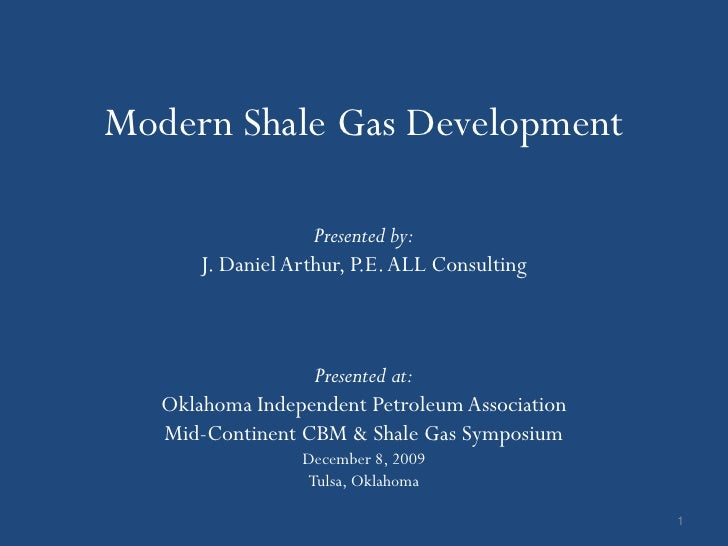 Modern Shale Gas Development                    Presented by:       J. Daniel Arthur, P.E. ALL Consulting                 ...