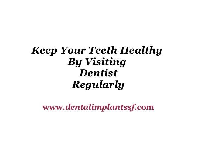 Keep Your Teeth Healthy  By Visiting  Dentist Regularly www. dentalimplantssf .com