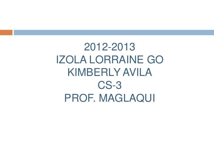 2012-2013IZOLA LORRAINE GO  KIMBERLY AVILA        CS-3  PROF. MAGLAQUI