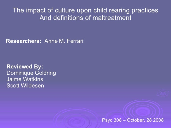 The impact of culture upon child rearing practices And definitions of maltreatment Researchers:   Anne M. Ferrari Reviewed...