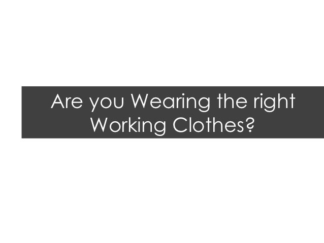 Are you Wearing the right    Working Clothes?