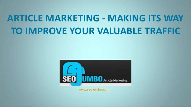 ARTICLE MARKETING - MAKING ITS WAY TO IMPROVE YOUR VALUABLE TRAFFIC<br />www.seojumbo.com<br />
