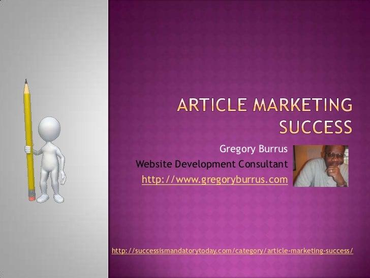 Article Marketing Success<br />Gregory Burrus<br />Website Development Consultant<br />http://www.gregoryburrus.com<br />h...