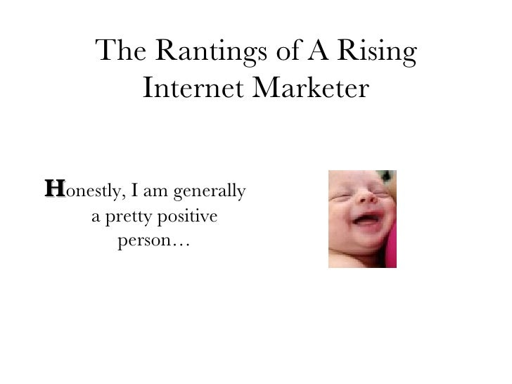 The Rantings of A Rising Internet Marketer <ul><li>H onestly, I am generally a pretty positive person… </li></ul>