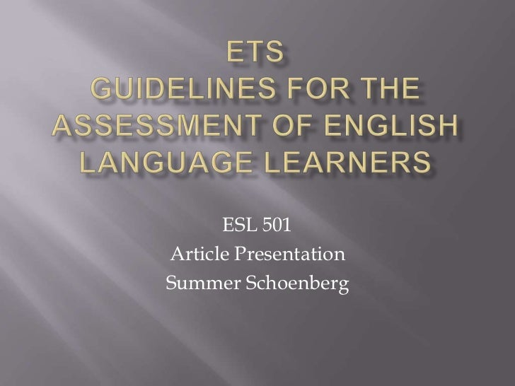 ETSGuidelines for the assessment of English language learners<br />ESL 501<br />Article Presentation<br />Summer Schoenber...