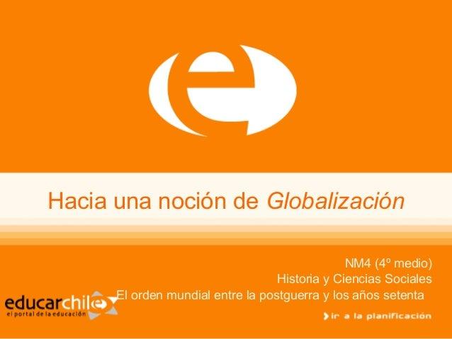 Hacia una noción de Globalización NM4 (4º medio) Historia y Ciencias Sociales El orden mundial entre la postguerra y los a...